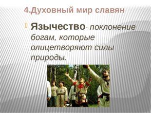 4.Духовный мир славян Язычество- поклонение богам, которые олицетворяют силы
