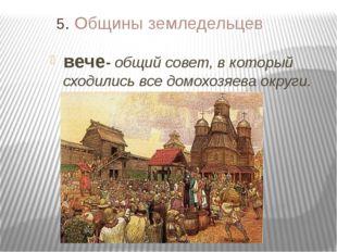 5. Общины земледельцев вече- общий совет, в который сходились все домохозяева