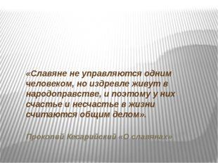 «Славяне не управляются одним человеком, но издревле живут в народоправстве,