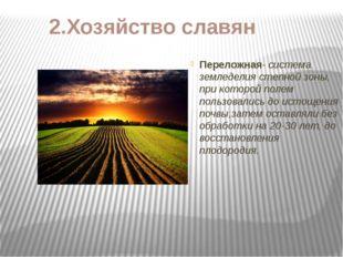 2.Хозяйство славян Переложная- система земледелия степной зоны, при которой п