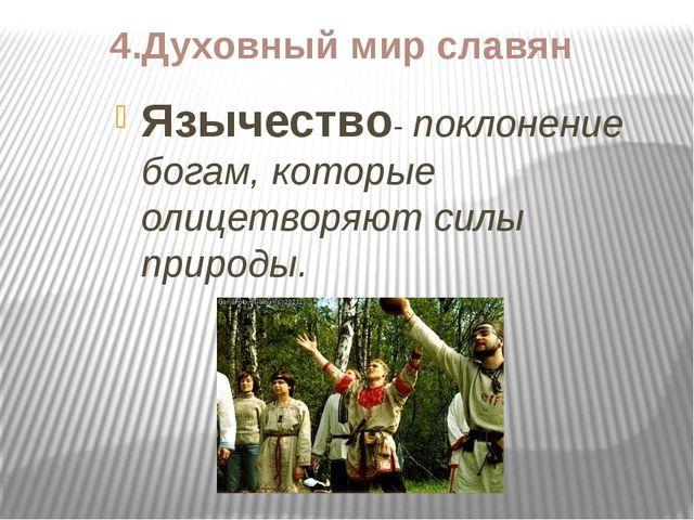 4.Духовный мир славян Язычество- поклонение богам, которые олицетворяют силы...