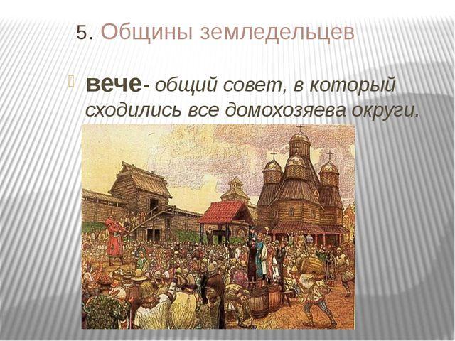 5. Общины земледельцев вече- общий совет, в который сходились все домохозяева...