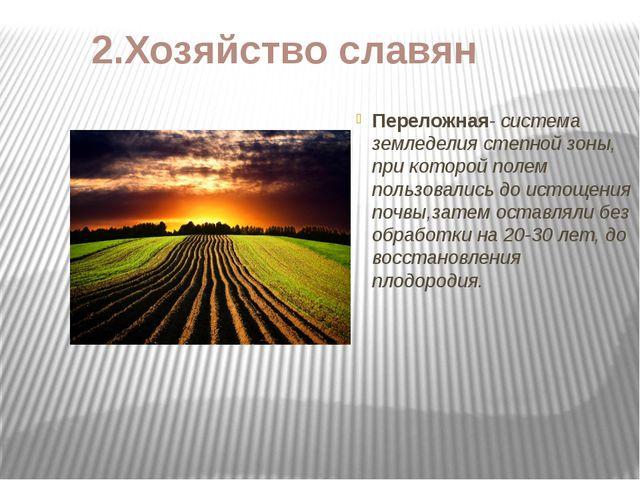 2.Хозяйство славян Переложная- система земледелия степной зоны, при которой п...