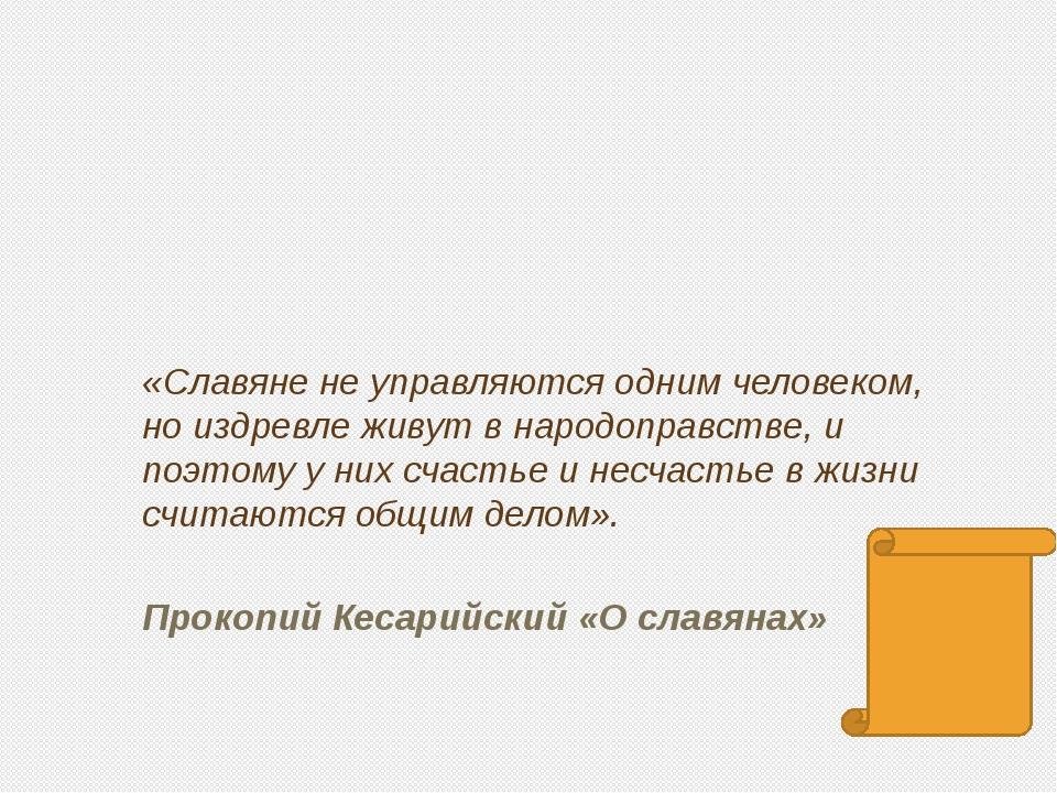 «Славяне не управляются одним человеком, но издревле живут в народоправстве,...