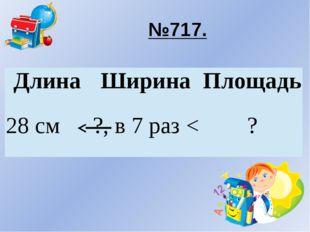 №717. Длина Ширина Площадь 28 см ?, в 7 раз < ?