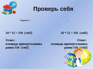 Проверь себя Вариант I Вариант II 43 * 12 = 516 (см2) Ответ: площадь прямоуго