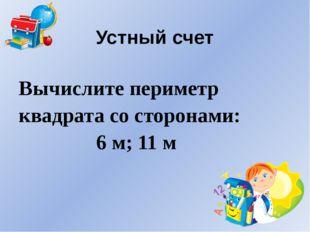 Устный счет Вычислите периметр квадрата со сторонами: 6 м; 11 м