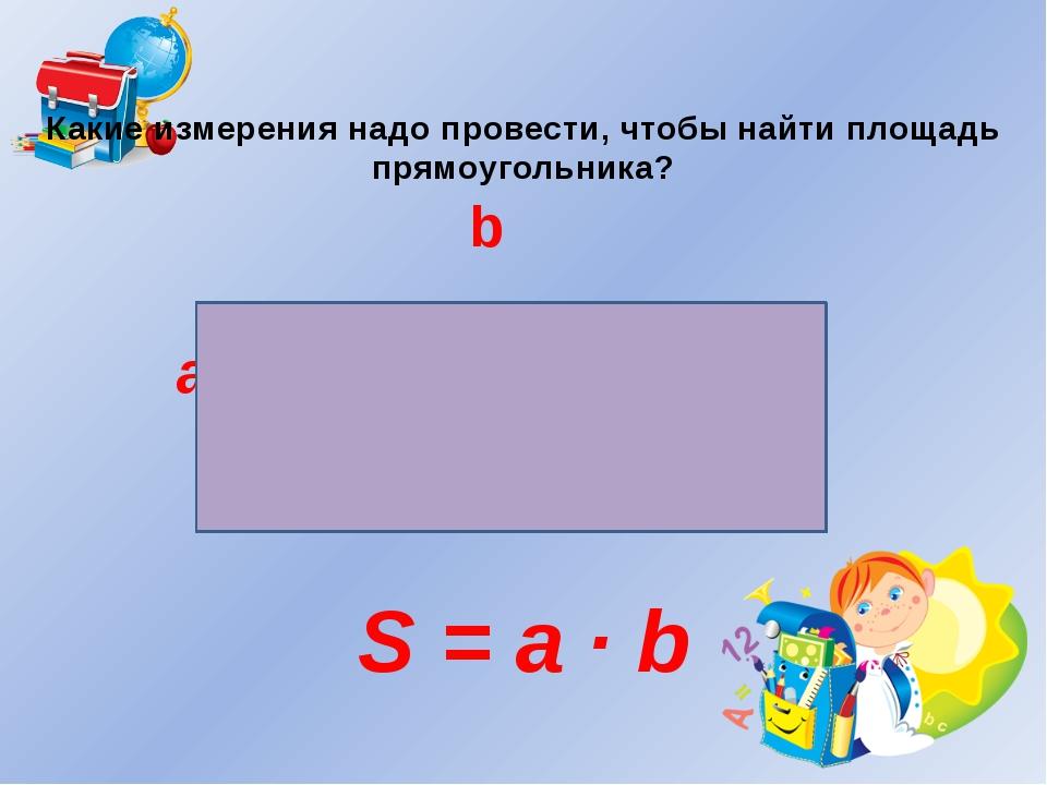 Какие измерения надо провести, чтобы найти площадь прямоугольника? b a S = a...