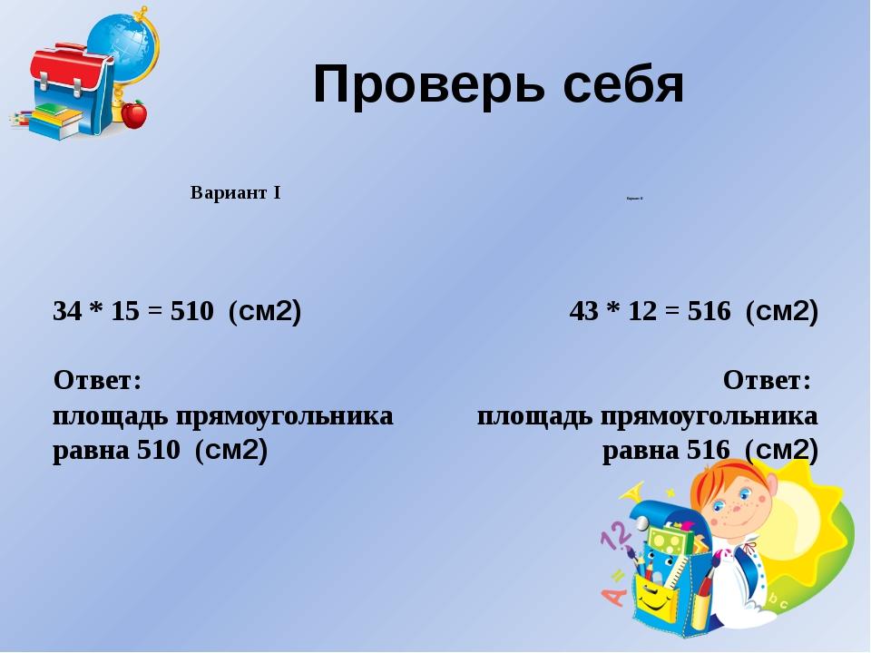 Проверь себя Вариант I Вариант II 43 * 12 = 516 (см2) Ответ: площадь прямоуго...