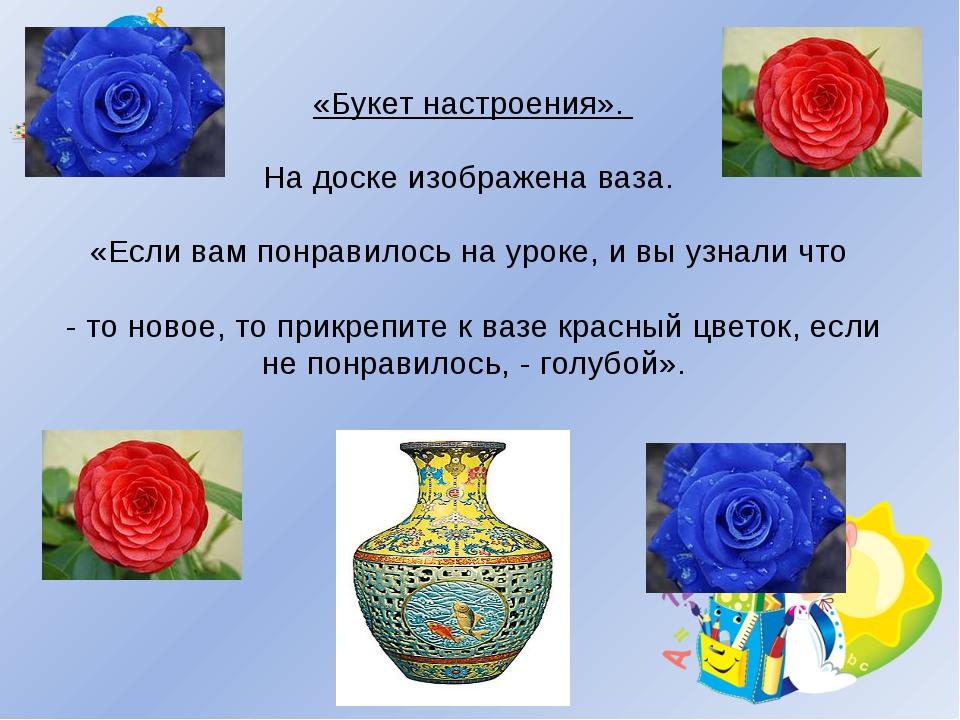 «Букет настроения». На доске изображена ваза. «Если вам понравилось на уроке...