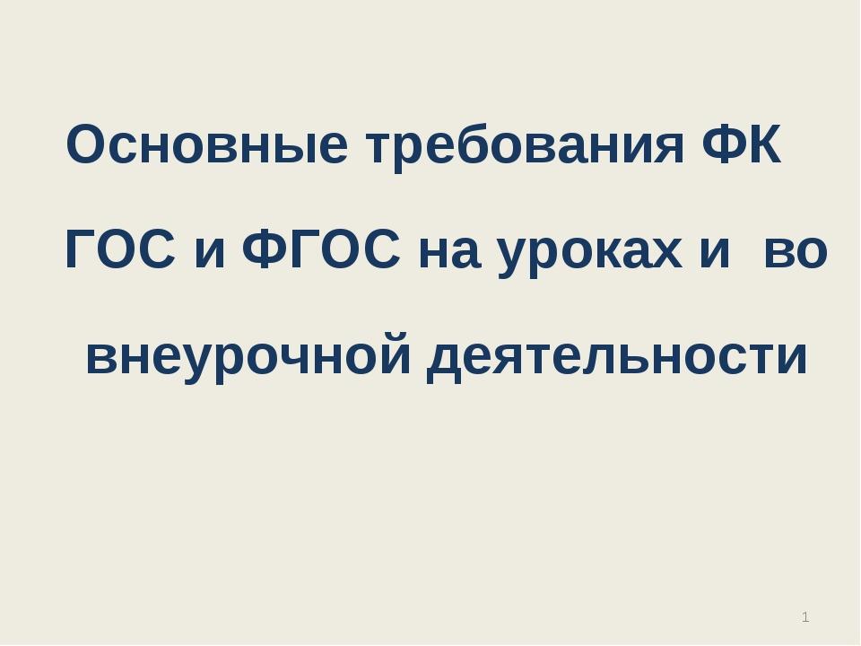 Основные требования ФК ГОС и ФГОС на уроках и во внеурочной деятельности  *