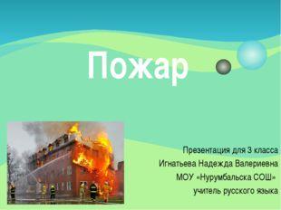 Пожар Презентация для 3 класса Игнатьева Надежда Валериевна МОУ «Нурумбальска