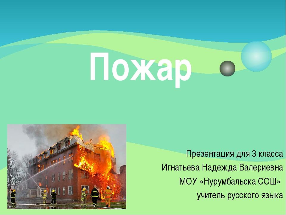 Пожар Презентация для 3 класса Игнатьева Надежда Валериевна МОУ «Нурумбальска...