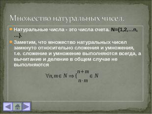 Натуральные числа - это числа счета. N={1,2,…n,…}. Заметим, что множество нат