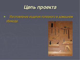 Цель проекта Изготовление изделия полезного в домашнем обиходе.