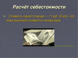 Расчёт себестоимости Стоимость одной толкушки — 11 руб. 42 коп., что ниже рын