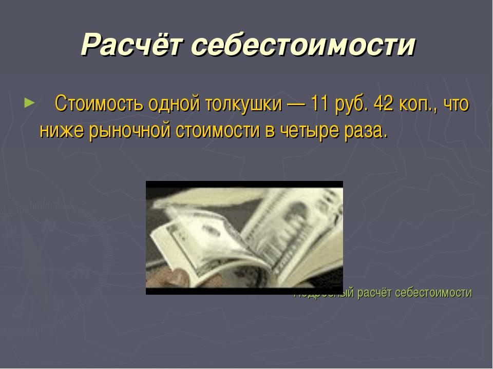 Расчёт себестоимости Стоимость одной толкушки — 11 руб. 42 коп., что ниже рын...