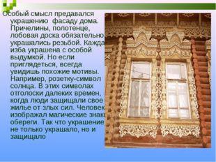 Особый смысл предавался украшению фасаду дома. Причелины, полотенце, лобовая