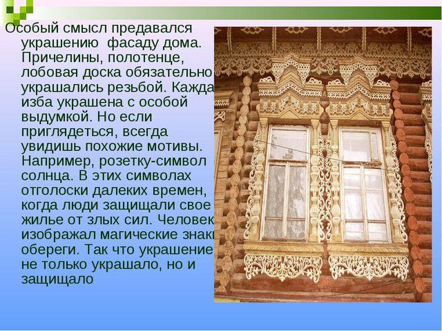 Особый смысл предавался украшению фасаду дома. Причелины, полотенце, лобовая...