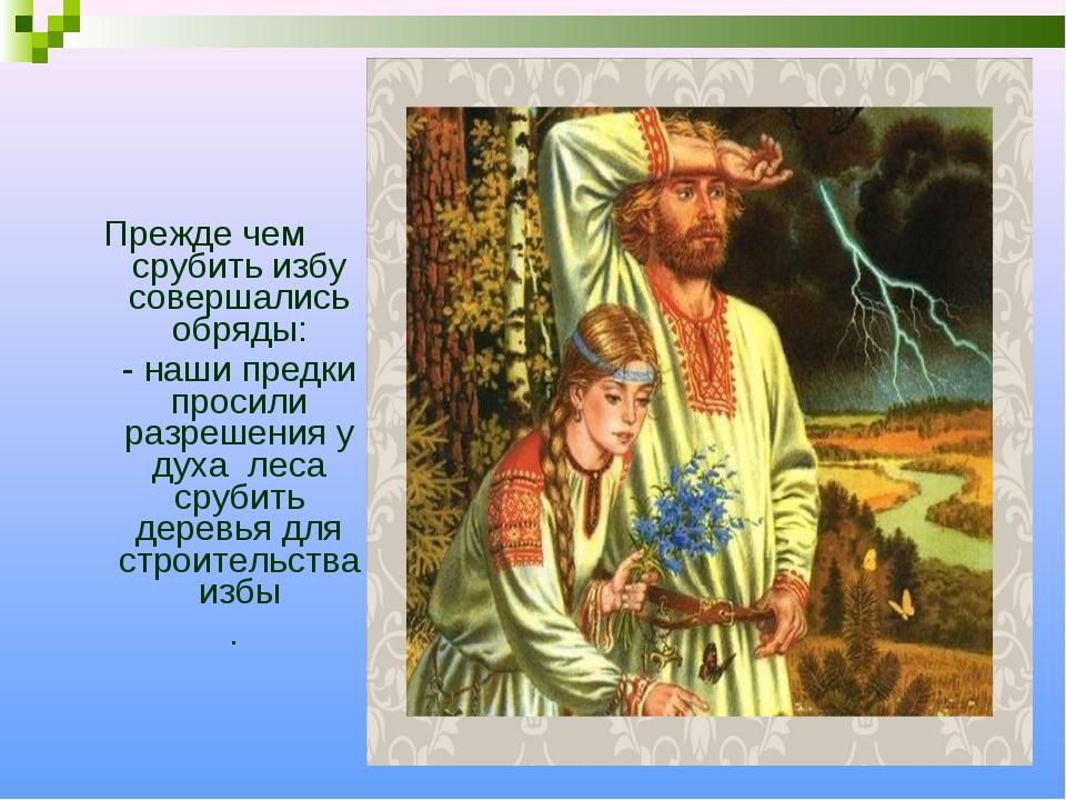 Прежде чем срубить избу совершались обряды: - наши предки просили разрешения...