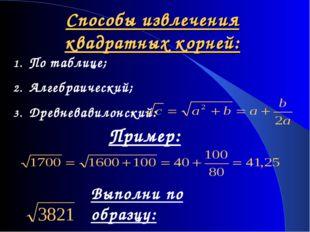 Способы извлечения квадратных корней: По таблице; Алгебраический; Древневавил