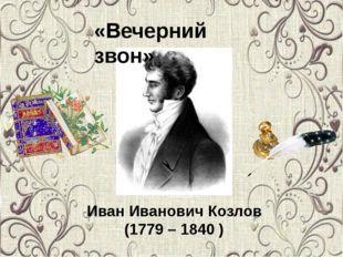 «Вечерний звон» Иван Иванович Козлов (1779 – 1840 )