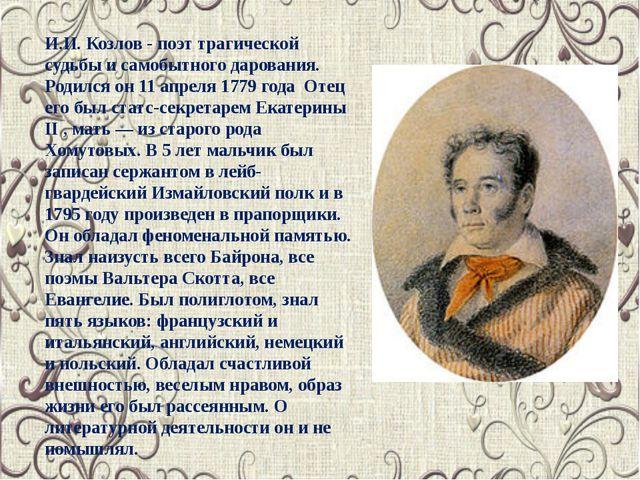 И.И. Козлов - поэт трагической судьбы и самобытного дарования. Родился он 11...