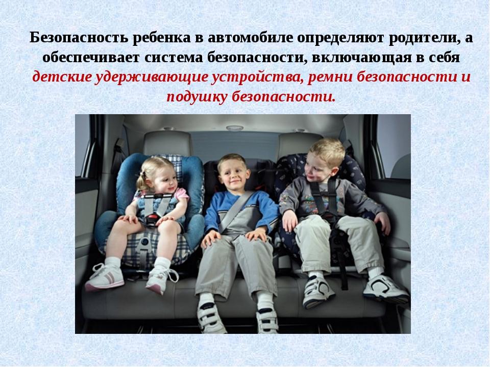 Безопасность ребенка в автомобиле определяют родители, а обеспечивает система...