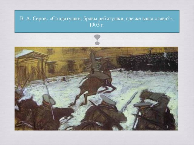 В.А.Серов. «Солдатушки, бравы ребятушки, где же ваша слава?», 1905г. 