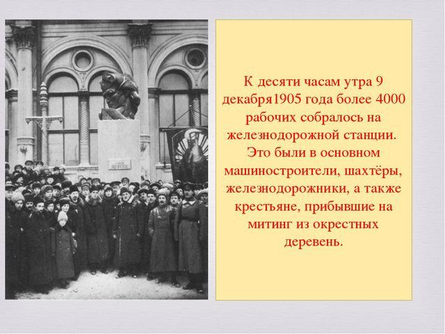 К десяти часам утра9 декабря1905 годаболее 4000 рабочих собралось на желез...