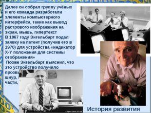 Далее он собрал группу учёных и его команда разработали элементы компьютерног