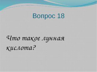 Вопрос 18 Что такое лунная кислота?