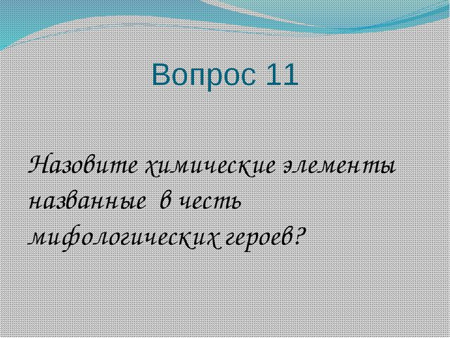 Вопрос 11 Назовите химические элементы названные в честь мифологических героев?