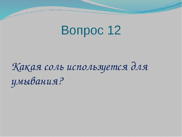 Вопрос 12 Какая соль используется для умывания?