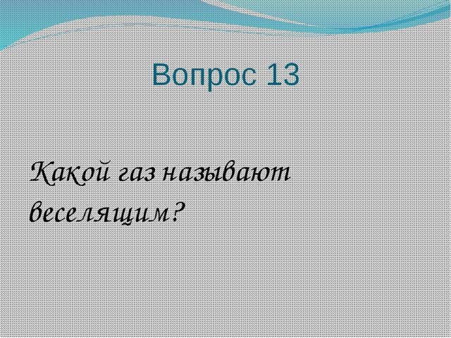 Вопрос 13 Какой газ называют веселящим?