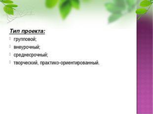 Тип проекта: групповой; внеурочный; среднесрочный; творческий, практико-ориен