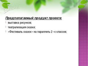 Предполагаемый продукт проекта: выставка рисунков; театрализация сказки; «Фес