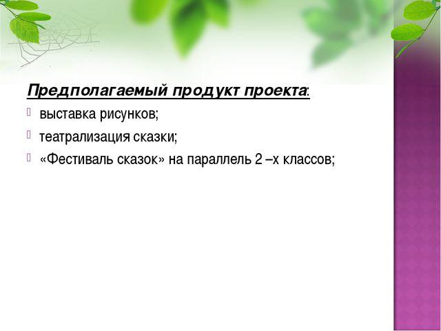 Предполагаемый продукт проекта: выставка рисунков; театрализация сказки; «Фес...