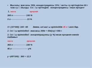 Мысалы: массасы 300г, концентрациясы 15% қантты су ерітіндісіне 60 г таза су