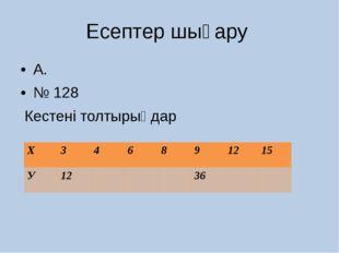 Есептер шығару А. № 128 Кестені толтырыңдар Х 3 4 6 8 9 12 15 У 12 36