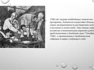 1744 год, получив необходимые химические препараты, Ломоносов осуществил боль