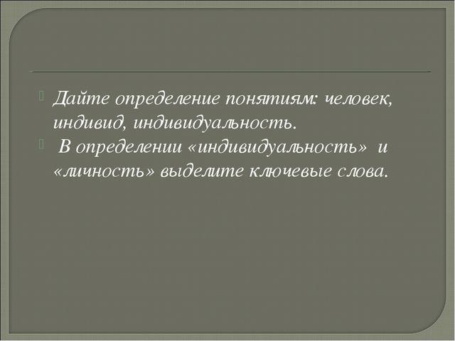 Дайте определение понятиям: человек, индивид, индивидуальность. В определении...