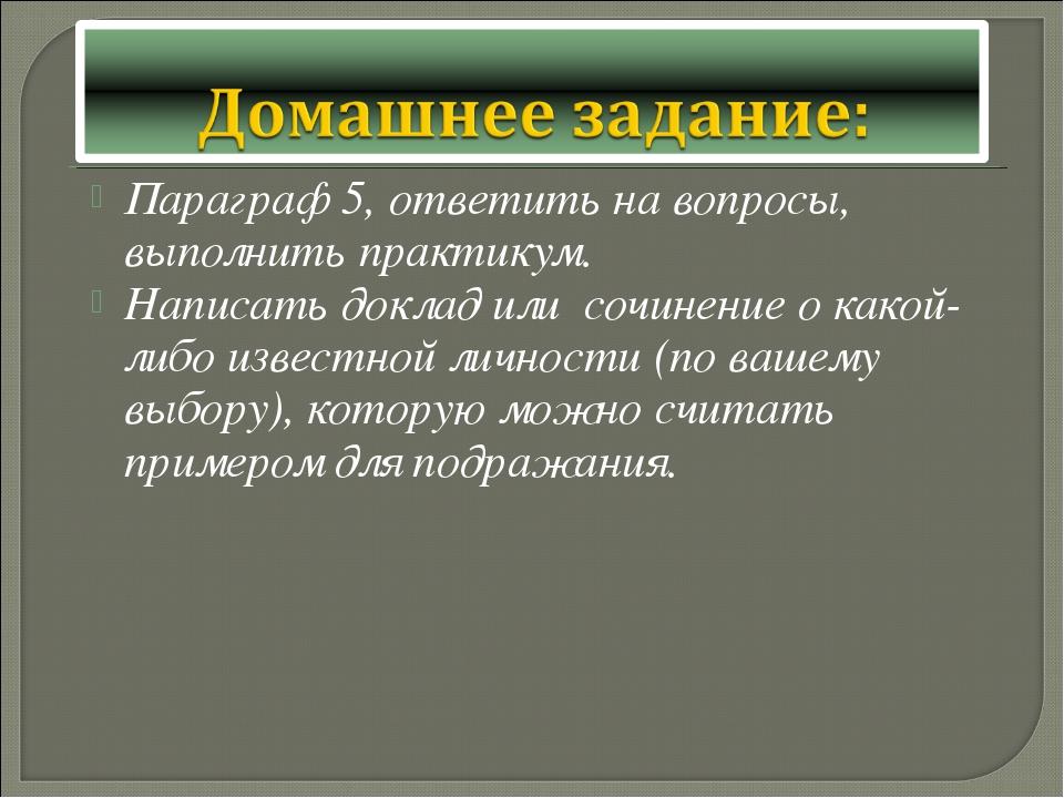 Параграф 5, ответить на вопросы, выполнить практикум. Написать доклад или соч...