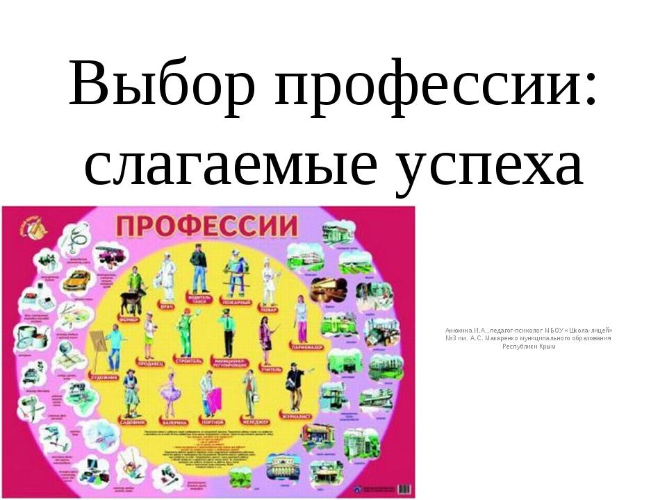 Выбор профессии: слагаемые успеха Анюхина И.А., педагог-психолог МБОУ «Школа-...