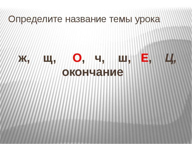 Определите название темы урока ж, щ, О, ч, ш, Е, Ц, окончание