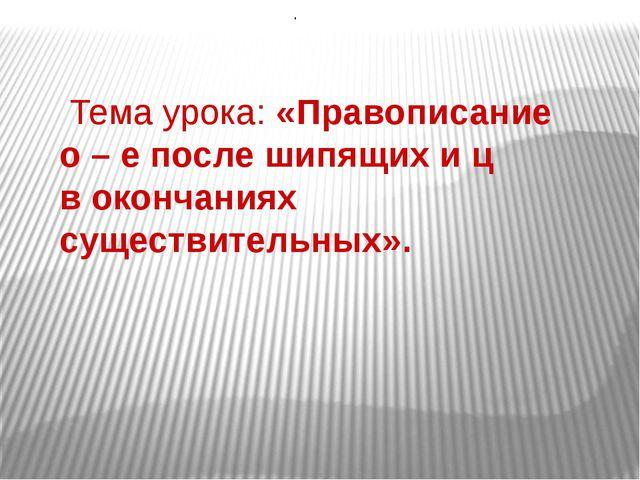 Тема урока: «Правописание о – е после шипящих и ц в окончаниях существительн...
