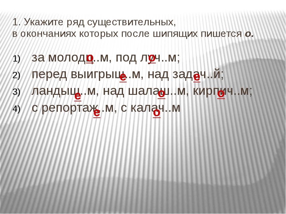 1. Укажите ряд существительных, в окончаниях которых после шипящих пишется о....