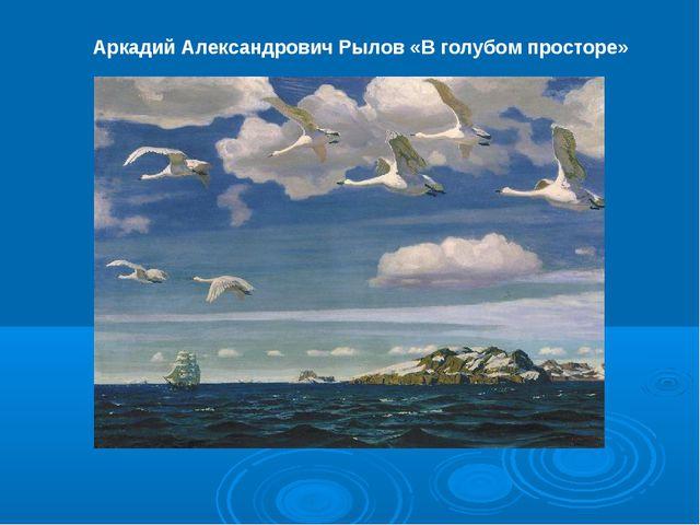 Аркадий Александрович Рылов «В голубом просторе»
