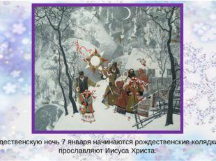 В рождественскую ночь 7 января начинаются рождественские колядки. Они просла