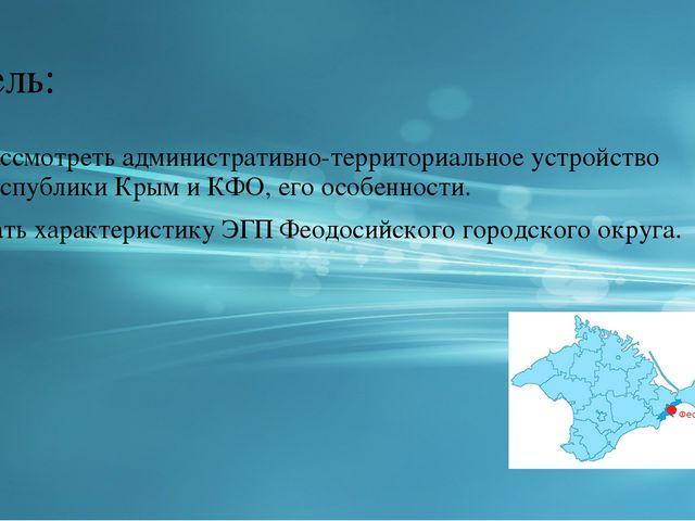 Цель: Рассмотреть административно-территориальное устройство Республики Крым...